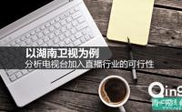 以湖南卫视为例,分析电视台加入直播行业的可行性(一)